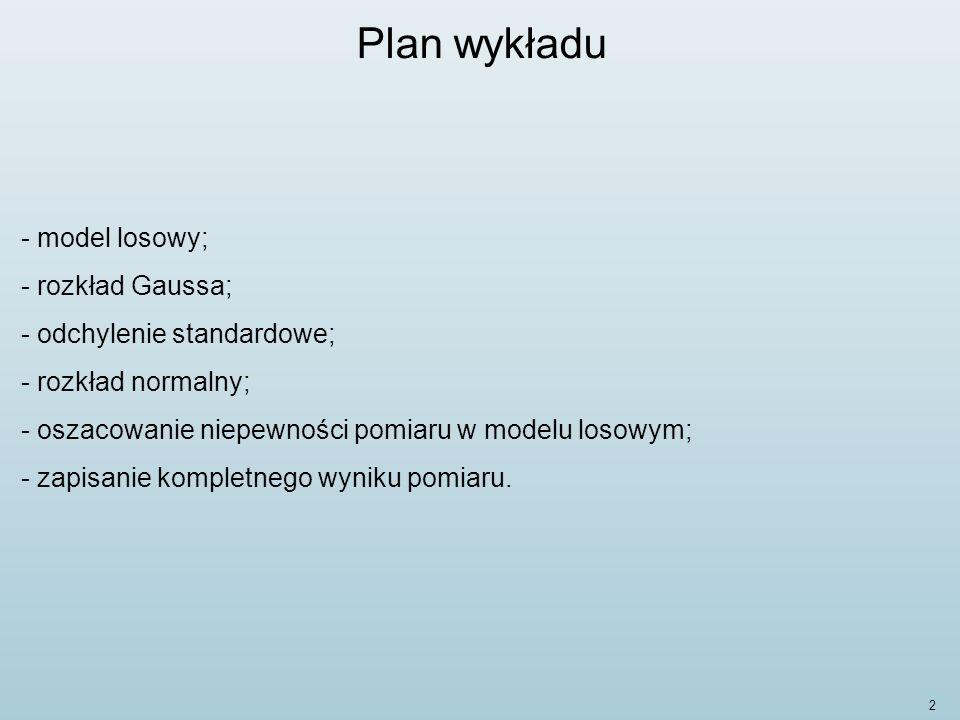 2 Plan wykładu - model losowy; - rozkład Gaussa; - odchylenie standardowe; - rozkład normalny; - oszacowanie niepewności pomiaru w modelu losowym; - zapisanie kompletnego wyniku pomiaru.