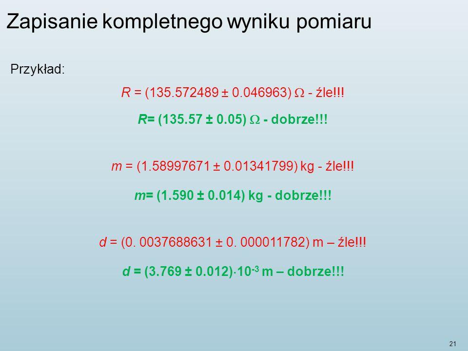 21 Zapisanie kompletnego wyniku pomiaru Przykład: R = (135.572489 ± 0.046963) - źle!!.