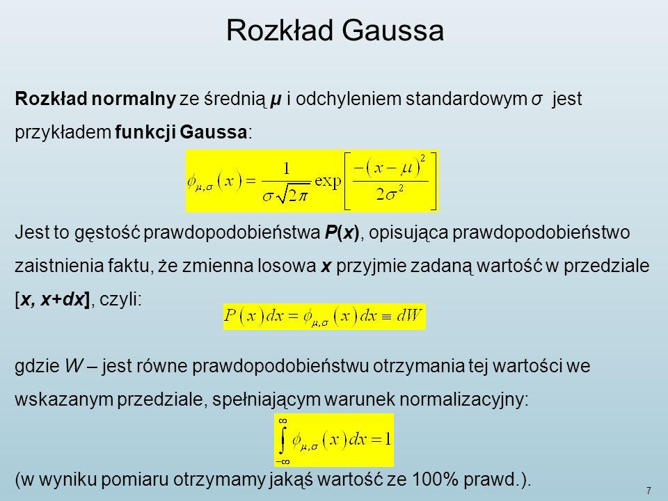 8 Rozkład Gaussa Jeśli wartości współczynników rozkładu wynoszą odpowiednio: μ = 0 i σ = 1, to rozkład ten nazywa się standardowym rozkładem normalnym, a jego funkcja gęstości prawdopodobieństwa opisana jest wzorem: