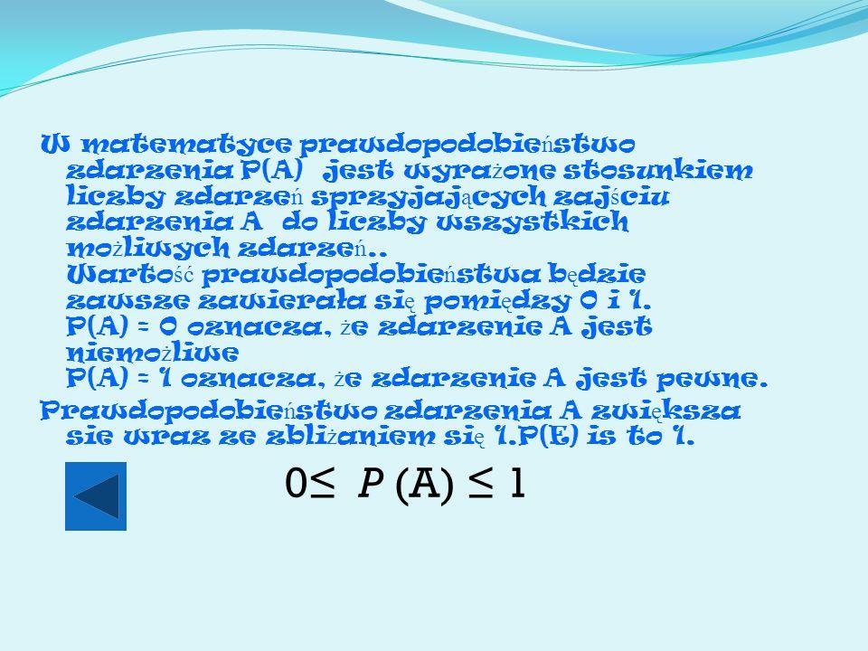 W matematyce prawdopodobie ń stwo zdarzenia P(A) jest wyra ż one stosunkiem liczby zdarze ń sprzyjaj ą cych zaj ś ciu zdarzenia A do liczby wszystkich