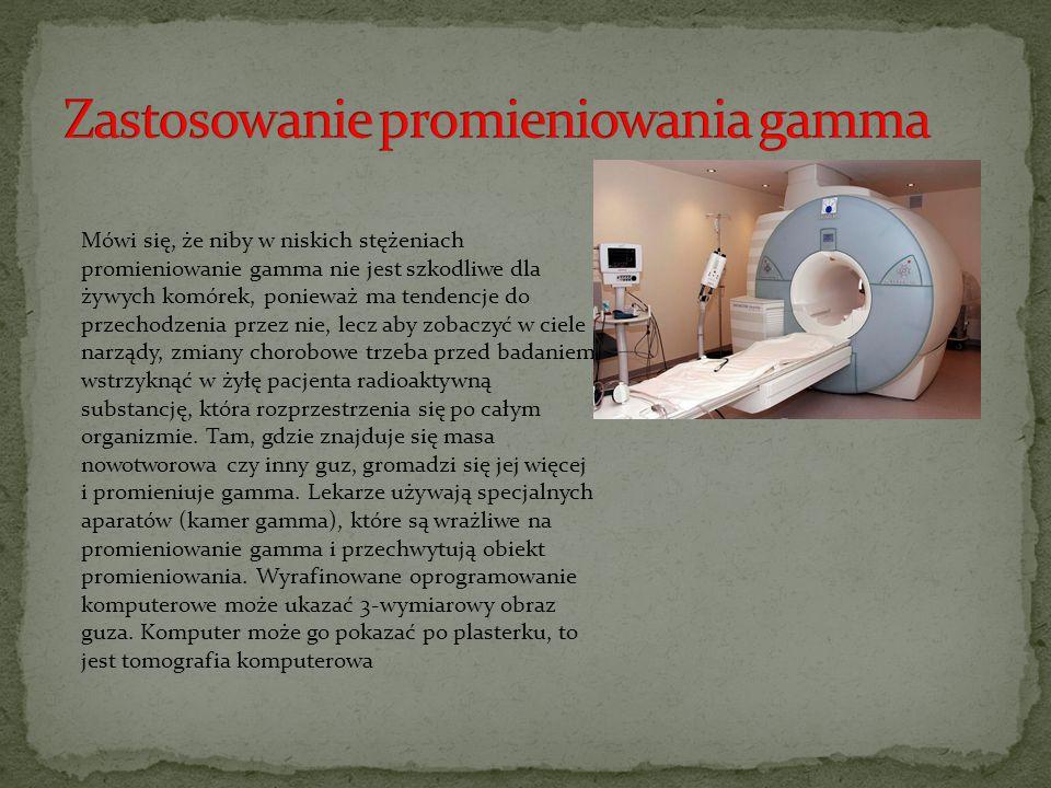 Mówi się, że niby w niskich stężeniach promieniowanie gamma nie jest szkodliwe dla żywych komórek, ponieważ ma tendencje do przechodzenia przez nie, l