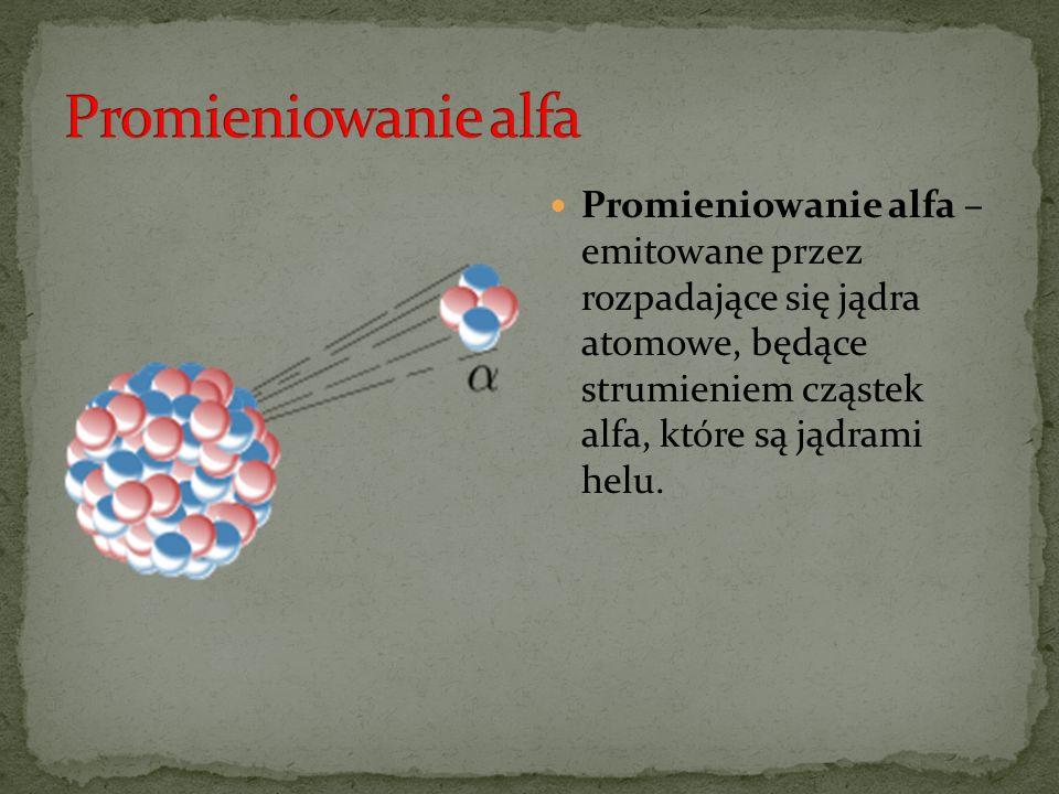 Promieniowanie alfa – emitowane przez rozpadające się jądra atomowe, będące strumieniem cząstek alfa, które są jądrami helu.