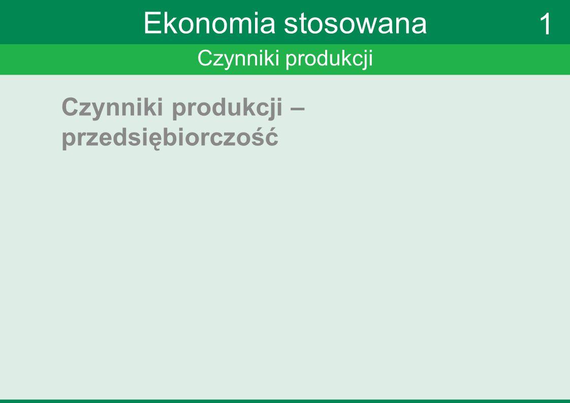 Czynniki produkcji Ekonomia stosowana Czynniki produkcji – przedsiębiorczość 1