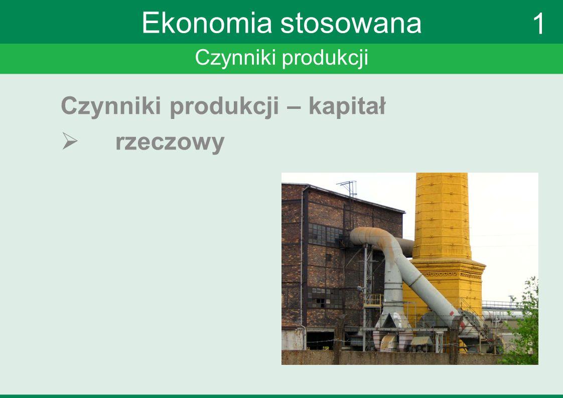 Czynniki produkcji Ekonomia stosowana Czynniki produkcji – kapitał rzeczowy 1