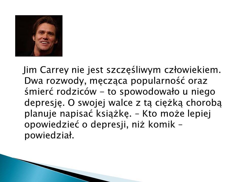 Jim Carrey nie jest szczęśliwym człowiekiem. Dwa rozwody, męcząca popularność oraz śmierć rodziców - to spowodowało u niego depresję. O swojej walce z