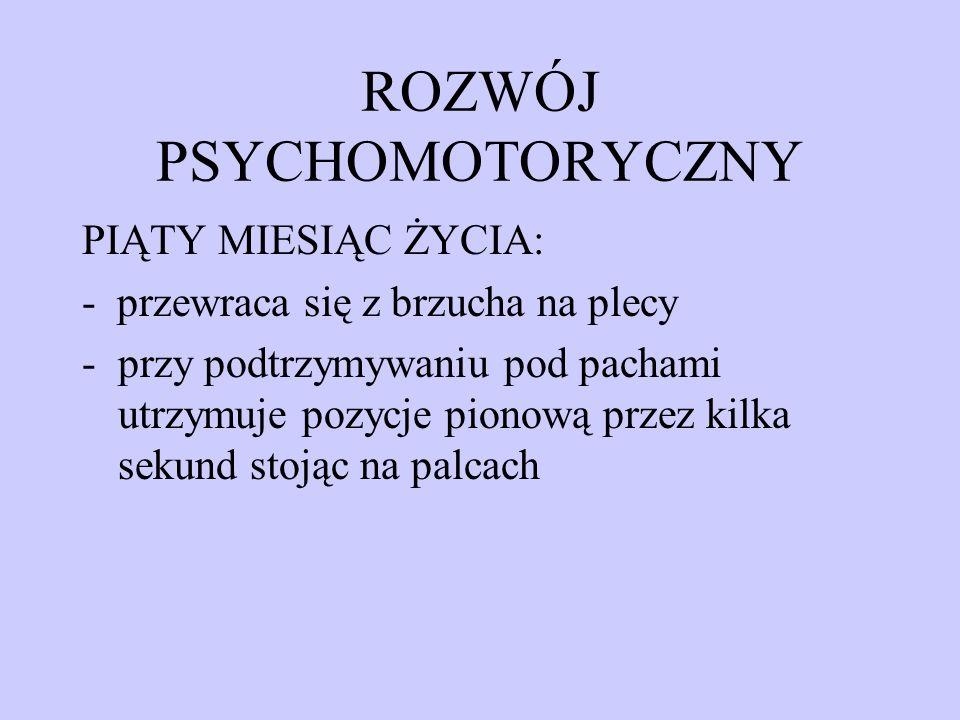 ROZWÓJ PSYCHOMOTORYCZNY PIĄTY MIESIĄC ŻYCIA: - przewraca się z brzucha na plecy -przy podtrzymywaniu pod pachami utrzymuje pozycje pionową przez kilka