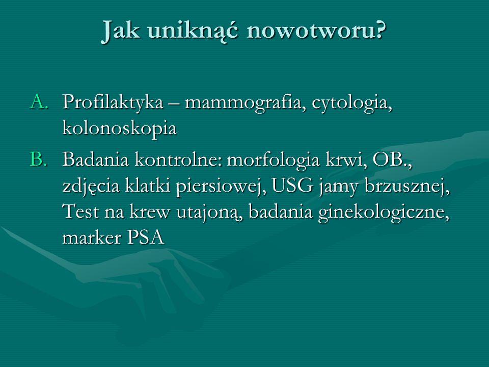 Jak uniknąć nowotworu? A.Profilaktyka – mammografia, cytologia, kolonoskopia B.Badania kontrolne: morfologia krwi, OB., zdjęcia klatki piersiowej, USG