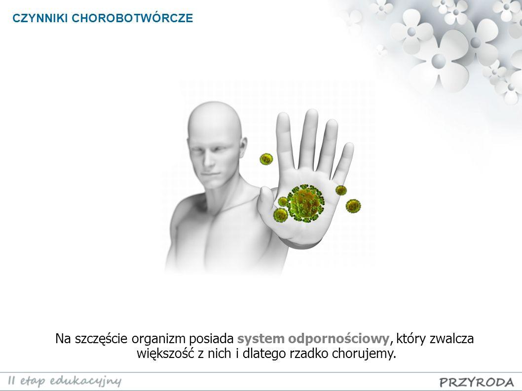 CZYNNIKI CHOROBOTWÓRCZE Na szczęście organizm posiada system odpornościowy, który zwalcza większość z nich i dlatego rzadko chorujemy.