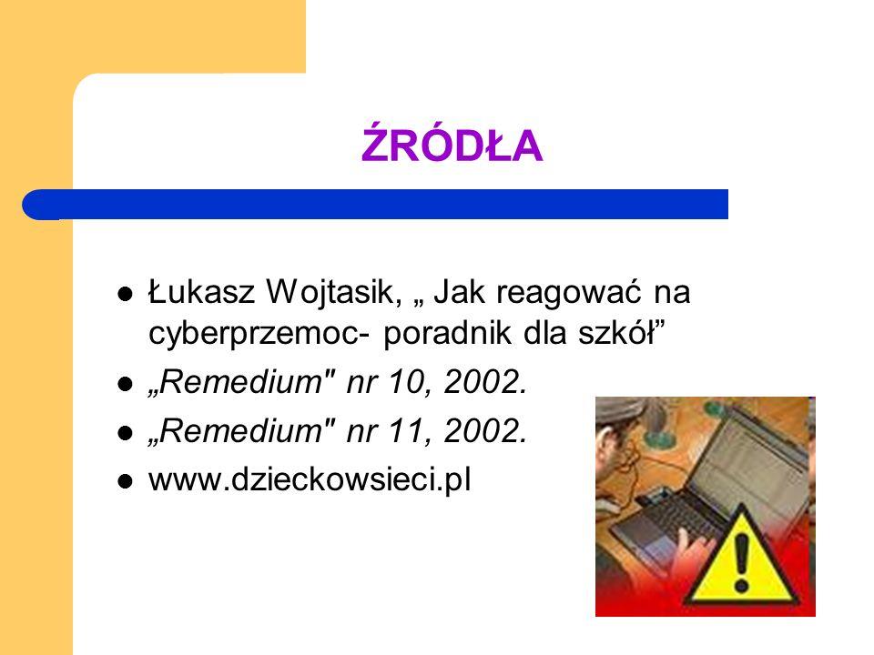ŹRÓDŁA Łukasz Wojtasik, Jak reagować na cyberprzemoc- poradnik dla szkół Remedium