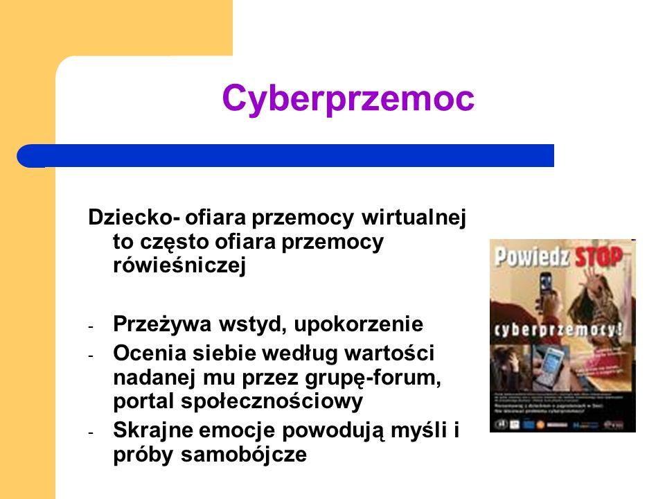 Cyberprzemoc Dziecko- ofiara przemocy wirtualnej to często ofiara przemocy rówieśniczej - Przeżywa wstyd, upokorzenie - Ocenia siebie według wartości
