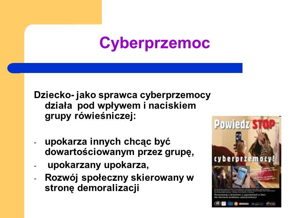 Cyberprzemoc Dziecko- jako sprawca cyberprzemocy działa pod wpływem i naciskiem grupy rówieśniczej: - upokarza innych chcąc być dowartościowanym przez