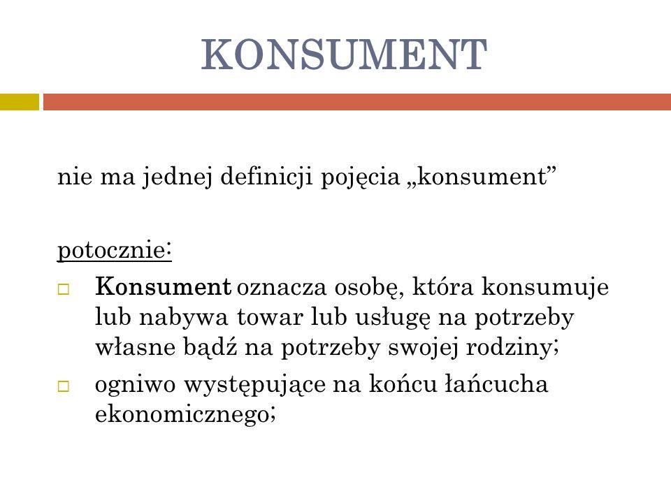 KONSUMENT nie ma jednej definicji pojęcia konsument potocznie: Konsument oznacza osobę, która konsumuje lub nabywa towar lub usługę na potrzeby własne bądź na potrzeby swojej rodziny; ogniwo występujące na końcu łańcucha ekonomicznego;