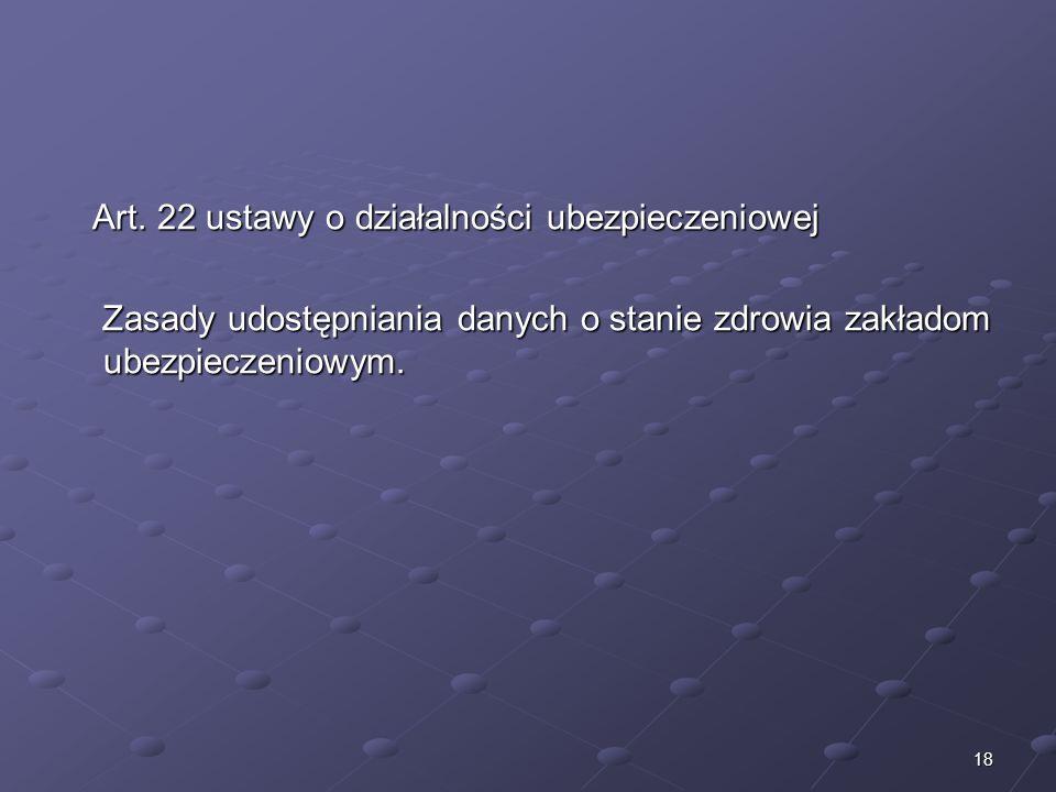18 Art. 22 ustawy o działalności ubezpieczeniowej Art. 22 ustawy o działalności ubezpieczeniowej Zasady udostępniania danych o stanie zdrowia zakładom