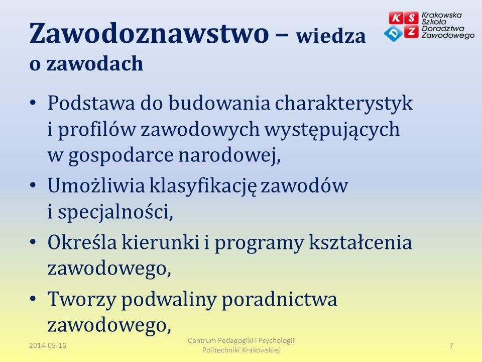 Zawodoznawstwo – wiedza o zawodach Podstawa do budowania charakterystyk i profilów zawodowych występujących w gospodarce narodowej, Umożliwia klasyfikację zawodów i specjalności, Określa kierunki i programy kształcenia zawodowego, Tworzy podwaliny poradnictwa zawodowego, 2014-05-16 Centrum Pedagogiki i Psychologii Politechniki Krakowskiej 7