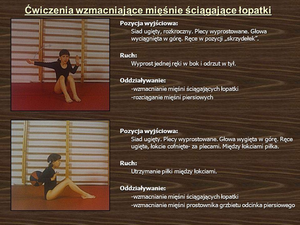Ćwiczenia wzmacniające mięśnie ściągające łopatki Pozycja wyjściowa: Siad ugięty, rozkroczny. Plecy wyprostowane. Głowa wyciągnięta w górę. Ręce w poz