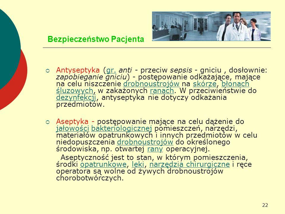 22 Bezpieczeństwo Pacjenta Antyseptyka (gr. anti - przeciw sepsis - gniciu, dosłownie: zapobieganie gniciu) - postępowanie odkażające, mające na celu