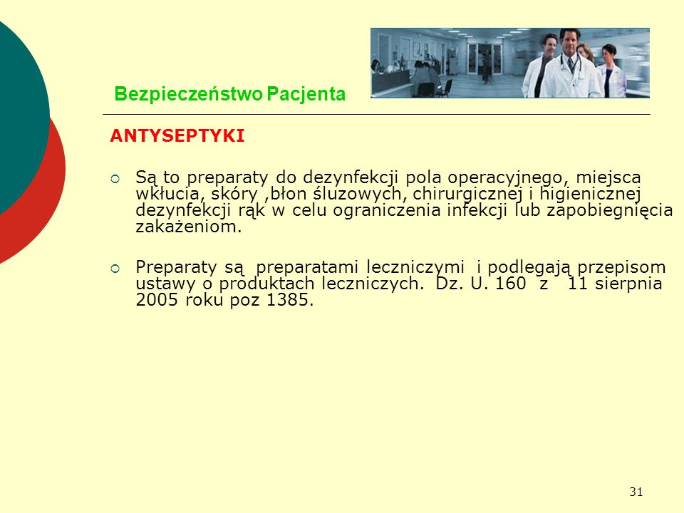 31 Bezpieczeństwo Pacjenta ANTYSEPTYKI Są to preparaty do dezynfekcji pola operacyjnego, miejsca wkłucia, skóry,błon śluzowych, chirurgicznej i higien