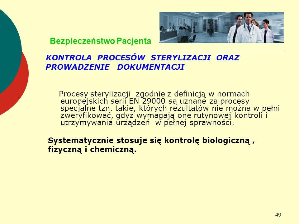 49 Bezpieczeństwo Pacjenta KONTROLA PROCESÓW STERYLIZACJI ORAZ PROWADZENIE DOKUMENTACJI Procesy sterylizacji zgodnie z definicją w normach europejskic