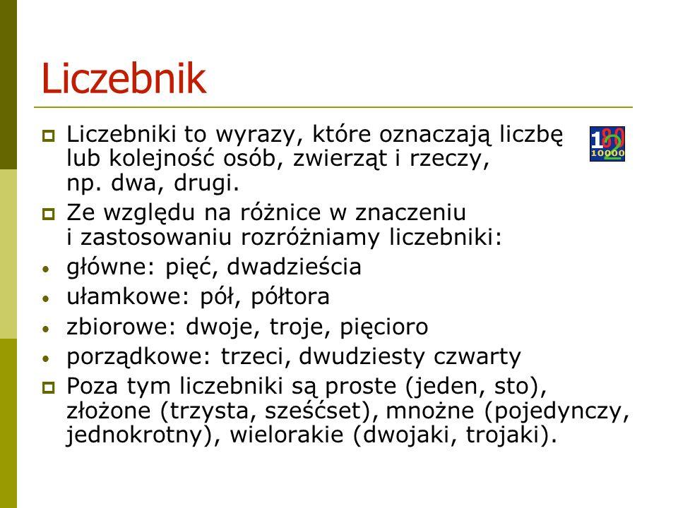 Liczebnik Liczebniki to wyrazy, które oznaczają liczbę lub kolejność osób, zwierząt i rzeczy, np.