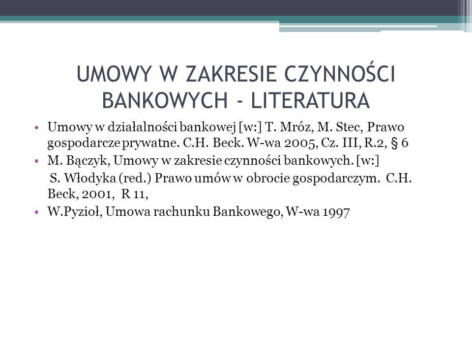 UMOWY W ZAKRESIE CZYNNOŚCI BANKOWYCH - LITERATURA Umowy w działalności bankowej [w:] T. Mróz, M. Stec, Prawo gospodarcze prywatne. C.H. Beck. W-wa 200