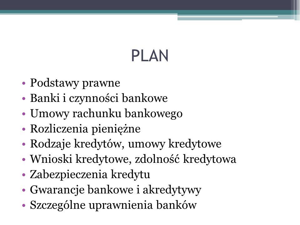 PLAN Podstawy prawne Banki i czynności bankowe Umowy rachunku bankowego Rozliczenia pieniężne Rodzaje kredytów, umowy kredytowe Wnioski kredytowe, zdo