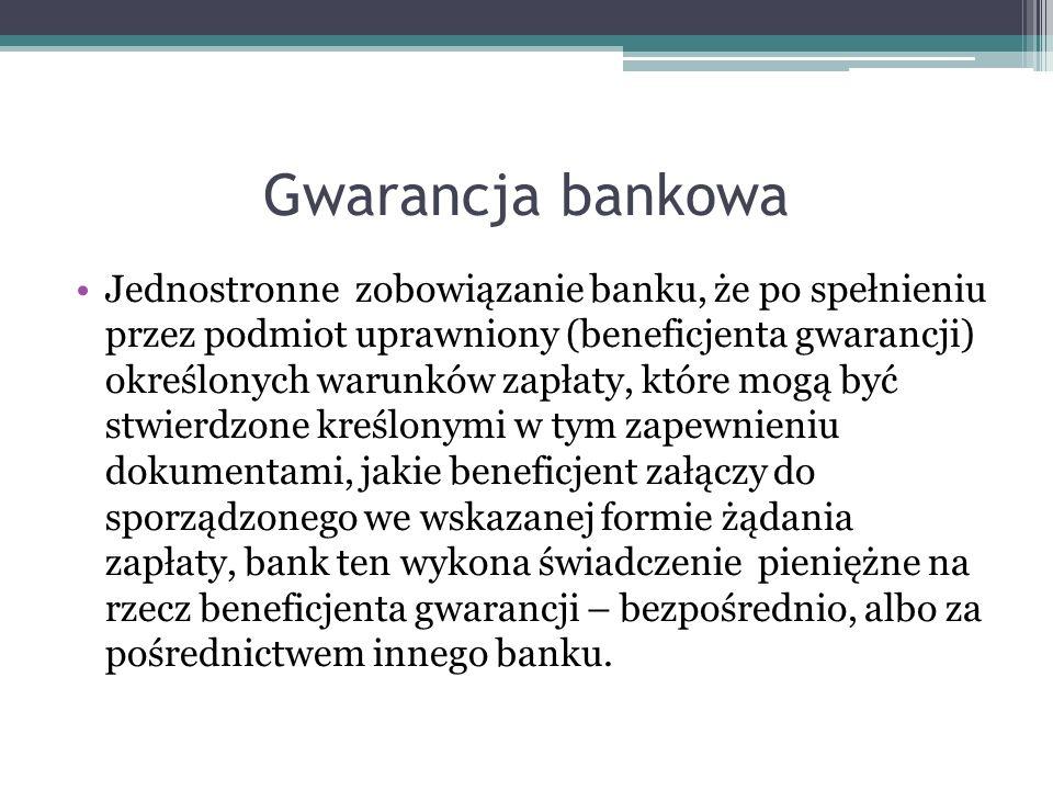 Gwarancja bankowa Jednostronne zobowiązanie banku, że po spełnieniu przez podmiot uprawniony (beneficjenta gwarancji) określonych warunków zapłaty, kt