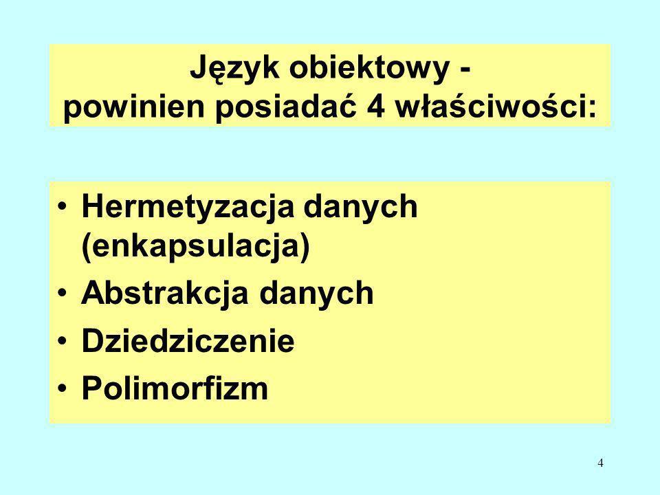 4 Język obiektowy - powinien posiadać 4 właściwości: Hermetyzacja danych (enkapsulacja) Abstrakcja danych Dziedziczenie Polimorfizm