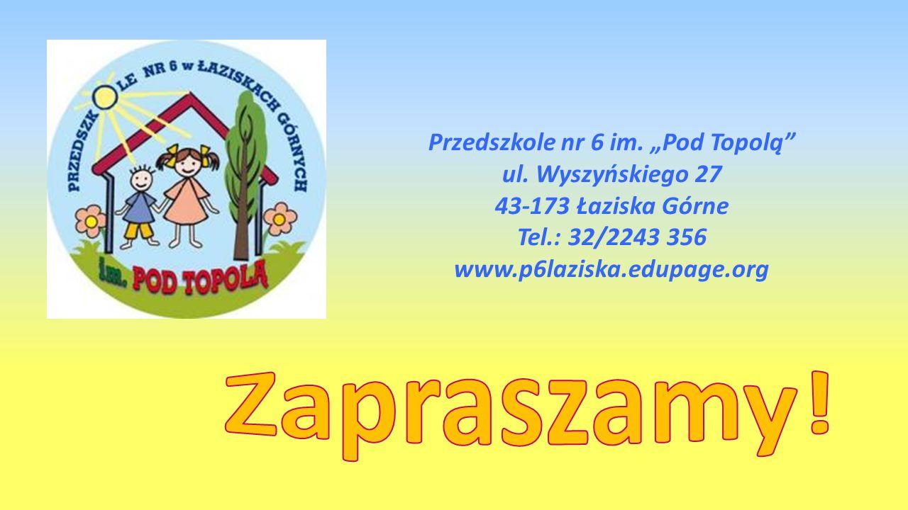 Przedszkole nr 6 im. Pod Topolą ul. Wyszyńskiego 27 43-173 Łaziska Górne Tel.: 32/2243 356 www.p6laziska.edupage.org