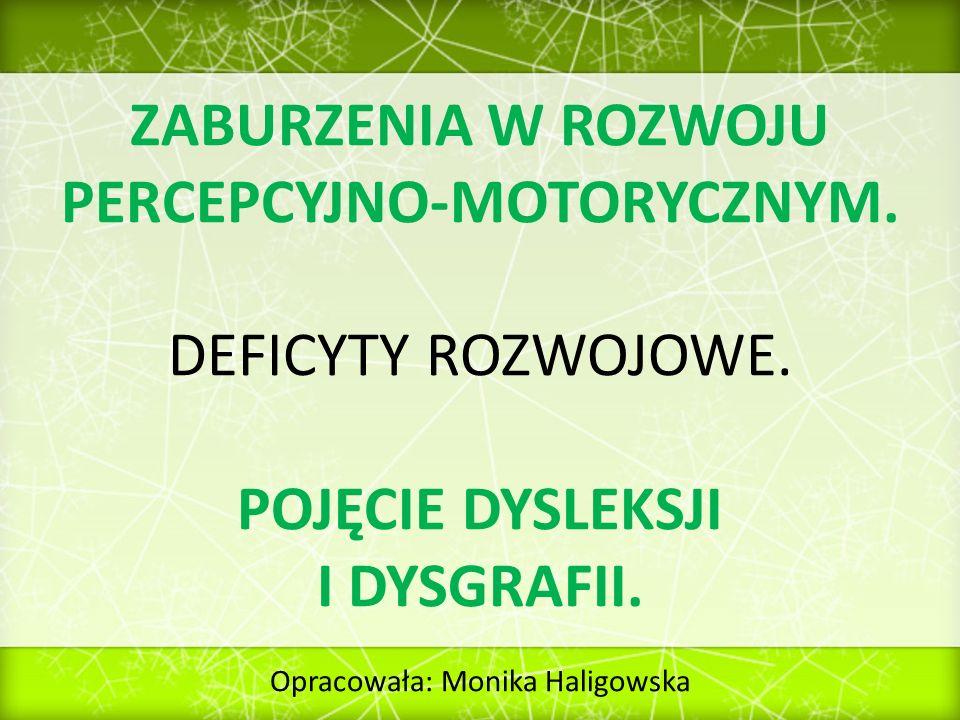 ZABURZENIA W ROZWOJU PERCEPCYJNO-MOTORYCZNYM. DEFICYTY ROZWOJOWE. POJĘCIE DYSLEKSJI I DYSGRAFII. Opracowała: Monika Haligowska