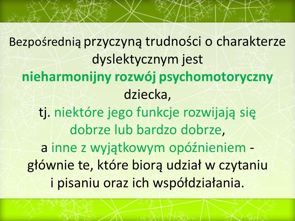 Bezpośrednią przyczyną trudności o charakterze dyslektycznym jest nieharmonijny rozwój psychomotoryczny dziecka, tj. niektóre jego funkcje rozwijają s