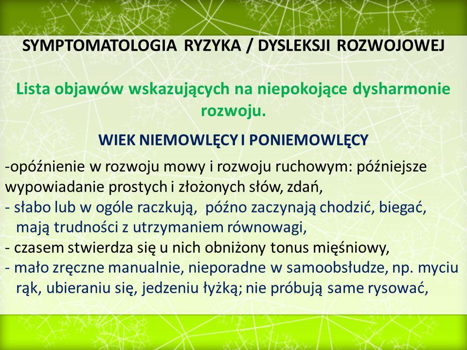 SYMPTOMATOLOGIA RYZYKA / DYSLEKSJI ROZWOJOWEJ Lista objawów wskazujących na niepokojące dysharmonie rozwoju. WIEK NIEMOWLĘCY I PONIEMOWLĘCY -opóźnieni
