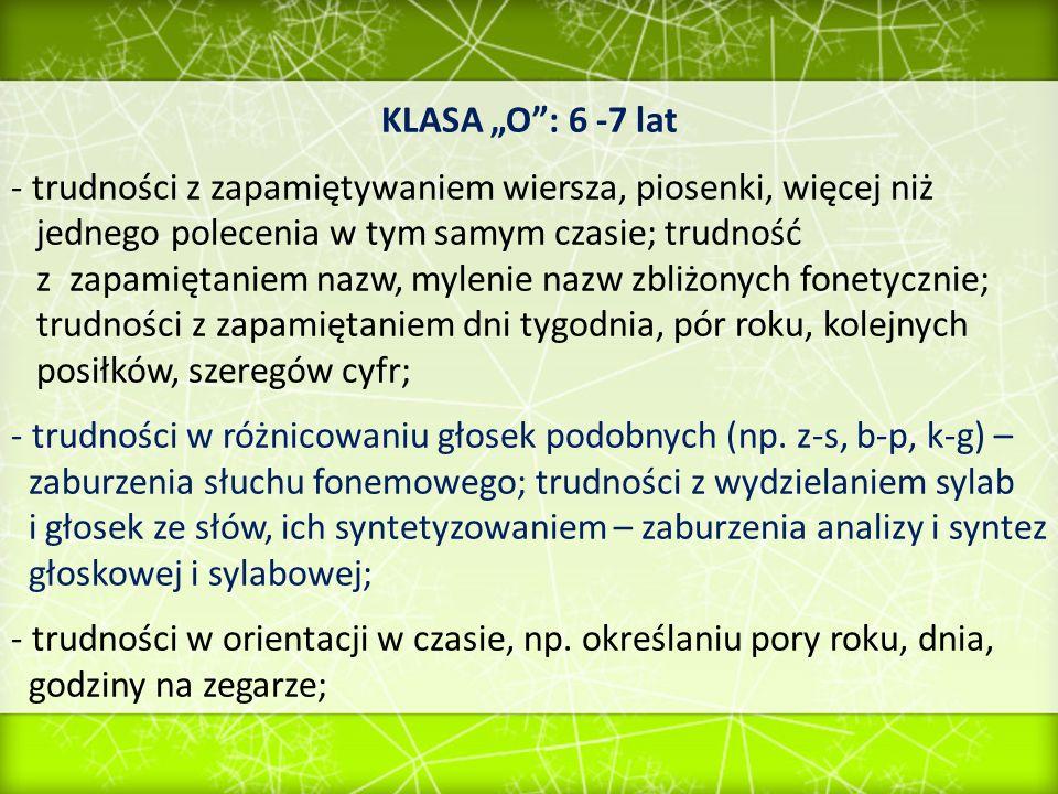 KLASA O: 6 -7 lat - trudności w nauce czytania: czyta bardzo wolno, głoskuje, nie zawsze dokonuje poprawnej, wtórnej syntezy, przekręca wyrazy; nie rozumie przeczytanego tekstu; - pierwsze próby pisania: częste pisanie liter i cyfr zwierciadlanie oraz odwzorowywanie wyrazów, zapisując je od strony prawej do lewej; Współwystępowanie wielu ww.