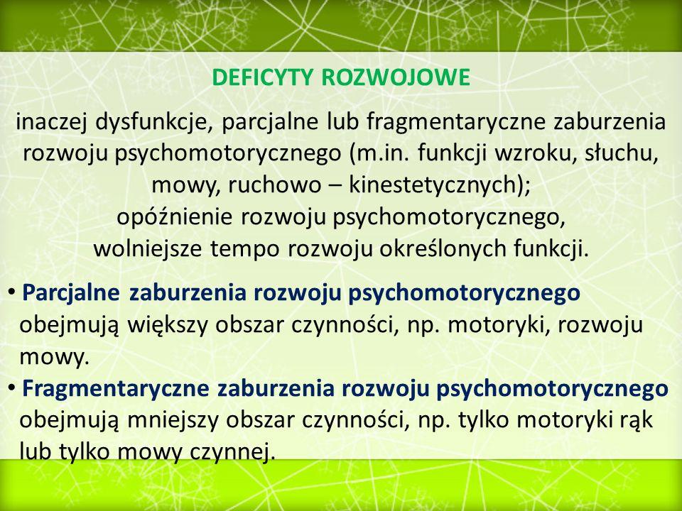 DEFICYTY ROZWOJOWE inaczej dysfunkcje, parcjalne lub fragmentaryczne zaburzenia rozwoju psychomotorycznego (m.in. funkcji wzroku, słuchu, mowy, ruchow