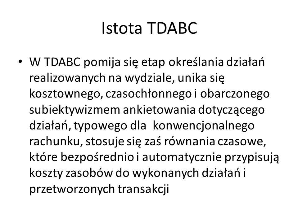 Istota TDABC W TDABC pomija się etap określania działań realizowanych na wydziale, unika się kosztownego, czasochłonnego i obarczonego subiektywizmem ankietowania dotyczącego działań, typowego dla konwencjonalnego rachunku, stosuje się zaś równania czasowe, które bezpośrednio i automatycznie przypisują koszty zasobów do wykonanych działań i przetworzonych transakcji