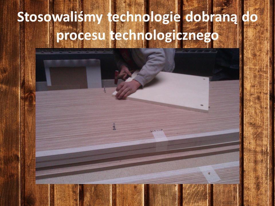 Stosowaliśmy technologie dobraną do procesu technologicznego