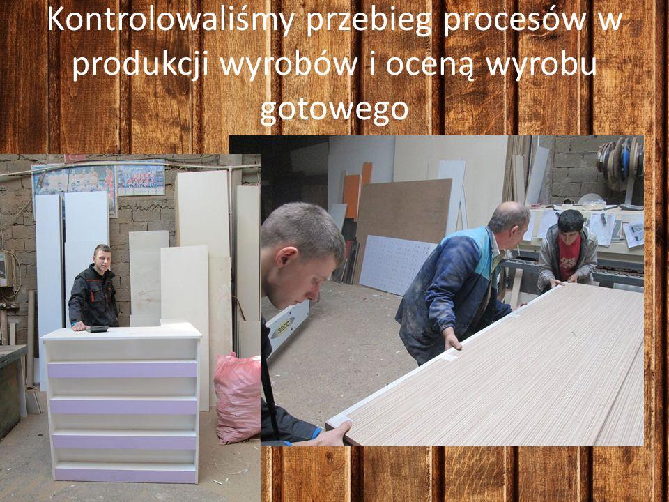 Kontrolowaliśmy przebieg procesów w produkcji wyrobów i oceną wyrobu gotowego