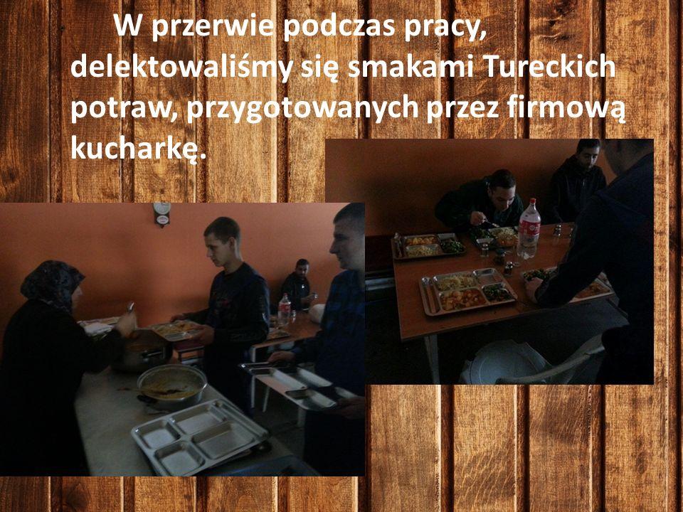 W przerwie podczas pracy, delektowaliśmy się smakami Tureckich potraw, przygotowanych przez firmową kucharkę.