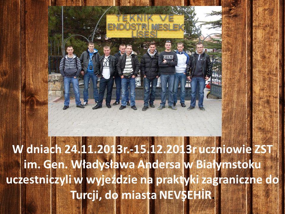 W dniach 24.11.2013r.-15.12.2013r uczniowie ZST im. Gen. Władysława Andersa w Białymstoku uczestniczyli w wyjeździe na praktyki zagraniczne do Turcji,