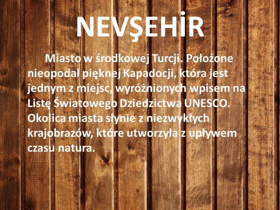 NEVŞEHİR Miasto w środkowej Turcji. Położone nieopodal pięknej Kapadocji, która jest jednym z miejsc, wyróżnionych wpisem na Listę Światowego Dziedzic