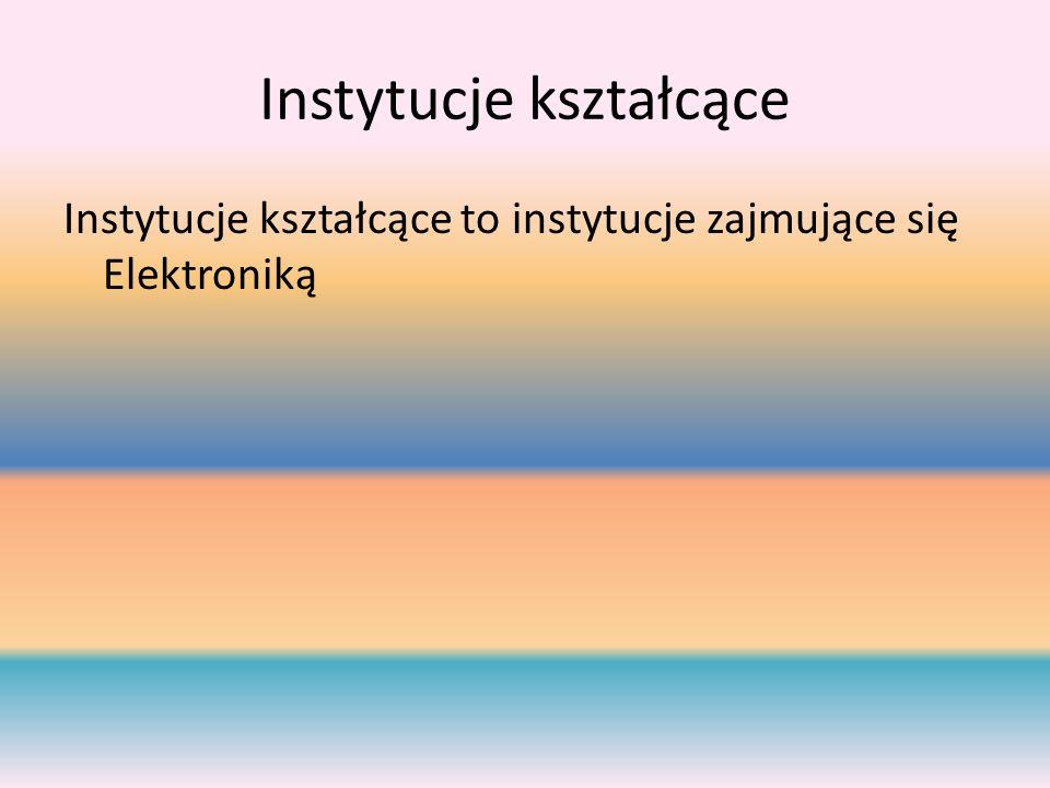 Instytucje kształcące Instytucje kształcące to instytucje zajmujące się Elektroniką