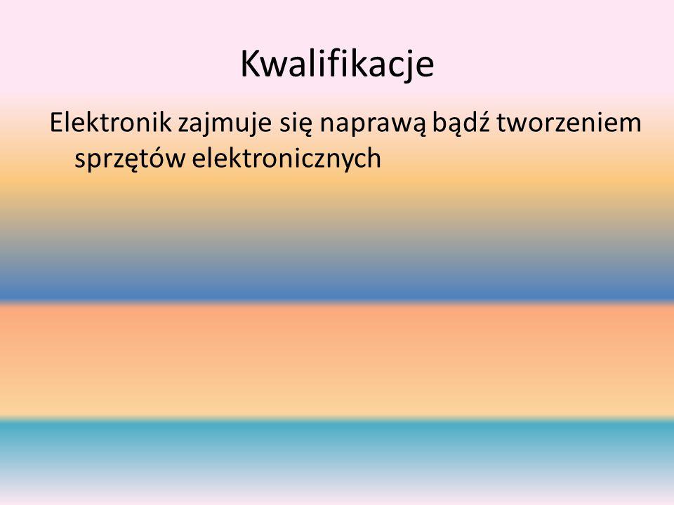 Kwalifikacje Elektronik zajmuje się naprawą bądź tworzeniem sprzętów elektronicznych