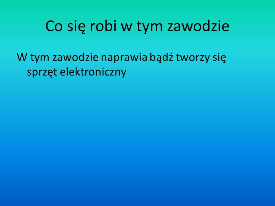 Co się robi w tym zawodzie W tym zawodzie naprawia bądź tworzy się sprzęt elektroniczny