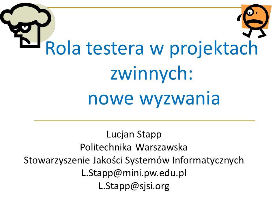 Rola testera w projektach zwinnych: nowe wyzwania Lucjan Stapp Politechnika Warszawska Stowarzyszenie Jakości Systemów Informatycznych L.Stapp@mini.pw.edu.pl L.Stapp@sjsi.org