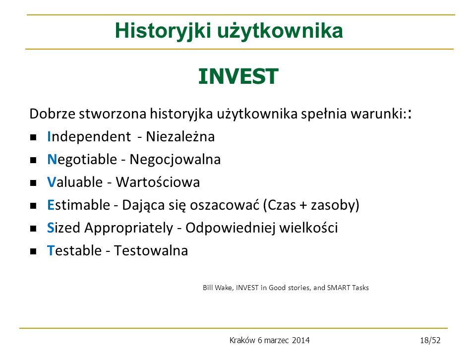 Kraków 6 marzec 201418/52 Dobrze stworzona historyjka użytkownika spełnia warunki: : Independent - Niezależna Negotiable - Negocjowalna Valuable - Wartościowa Estimable - Dająca się oszacować (Czas + zasoby) Sized Appropriately - Odpowiedniej wielkości Testable - Testowalna INVEST Historyjki użytkownika Bill Wake, INVEST in Good stories, and SMART Tasks