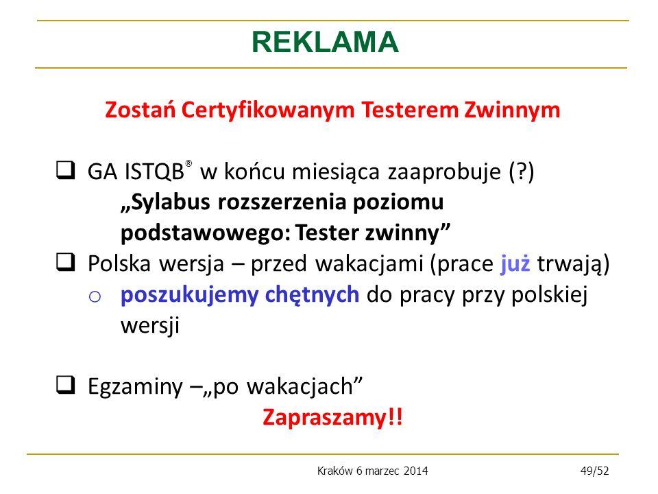 Kraków 6 marzec 201449/52 REKLAMA Zostań Certyfikowanym Testerem Zwinnym GA ISTQB ® w końcu miesiąca zaaprobuje (?) Sylabus rozszerzenia poziomu podstawowego: Tester zwinny Polska wersja – przed wakacjami (prace już trwają) o poszukujemy chętnych do pracy przy polskiej wersji Egzaminy –po wakacjach Zapraszamy!!