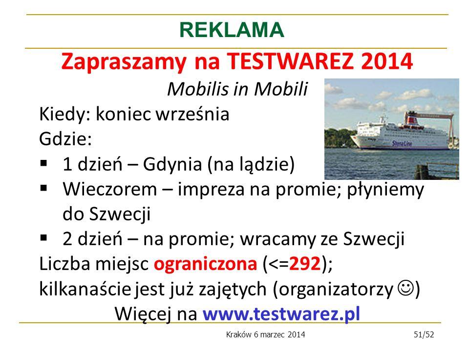 Kraków 6 marzec 201451/52 REKLAMA Zapraszamy na TESTWAREZ 2014 Mobilis in Mobili Kiedy: koniec września Gdzie: 1 dzień – Gdynia (na lądzie) Wieczorem – impreza na promie; płyniemy do Szwecji 2 dzień – na promie; wracamy ze Szwecji Liczba miejsc ograniczona (<=292); kilkanaście jest już zajętych (organizatorzy ) Więcej na www.testwarez.pl