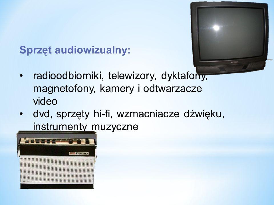 Sprzęt audiowizualny: radioodbiorniki, telewizory, dyktafony, magnetofony, kamery i odtwarzacze video dvd, sprzęty hi-fi, wzmacniacze dźwięku, instrumenty muzyczne
