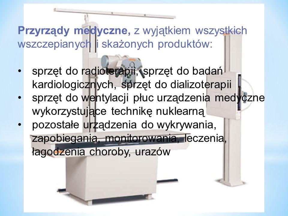 Przyrządy medyczne, z wyjątkiem wszystkich wszczepianych i skażonych produktów: sprzęt do radioterapii, sprzęt do badań kardiologicznych, sprzęt do dializoterapii sprzęt do wentylacji płuc urządzenia medyczne wykorzystujące technikę nuklearną pozostałe urządzenia do wykrywania, zapobiegania, monitorowania, leczenia, łagodzenia choroby, urazów