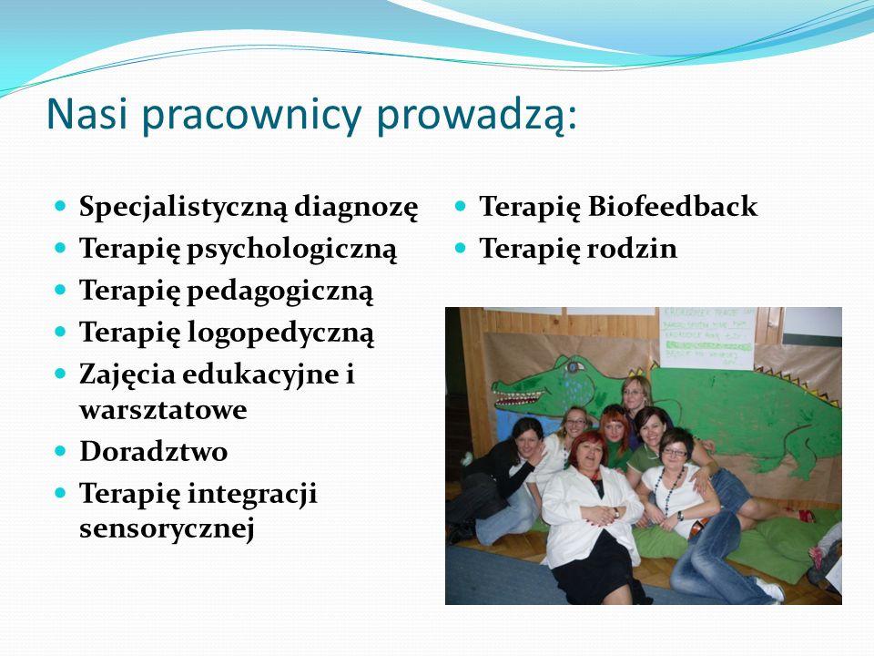 Nasi pracownicy prowadzą: Specjalistyczną diagnozę Terapię psychologiczną Terapię pedagogiczną Terapię logopedyczną Zajęcia edukacyjne i warsztatowe D