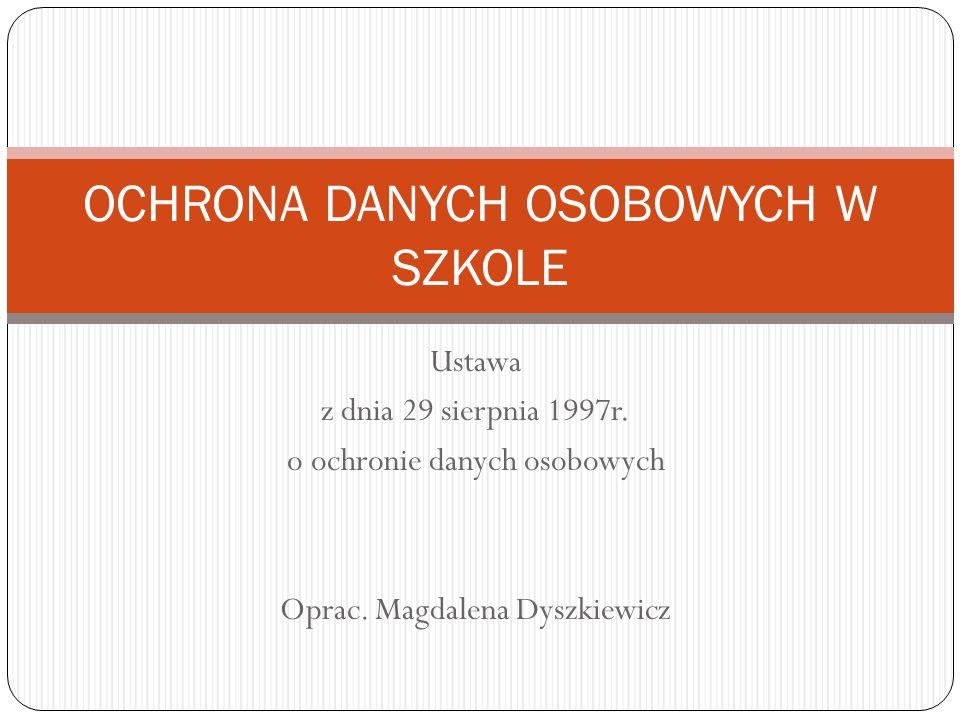 Ustawa z dnia 29 sierpnia 1997r. o ochronie danych osobowych Oprac. Magdalena Dyszkiewicz OCHRONA DANYCH OSOBOWYCH W SZKOLE